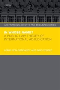 Book In Whose Name?: A Public Law Theory of International Adjudication by Armin von Bogdandy