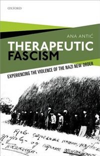 Book Therapeutic Fascism: Experiencing the Violence of the Nazi New Order by Ana Antic
