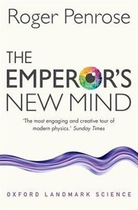 The Emperors New Mind: Concerning Computers, Minds, and the Laws of Physics