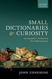 Book Small Dictionaries and Curiosity: Lexicography and Fieldwork in Post-Medieval Europe by John Considine