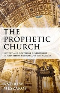Book The Prophetic Church: History and Doctrinal Development in John Henry Newman and Yves Congar by Andrew Meszaros