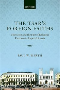 Book The Tsars Foreign Faiths: Toleration and the Fate of Religious Freedom in Imperial Russia by Paul W. Werth