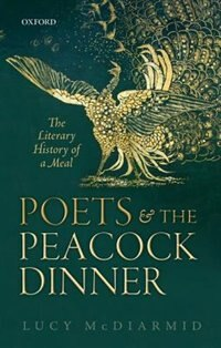 Book Poets and the Peacock Dinner: The Literary History of a Meal by Lucy McDiarmid