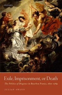 Book Exile, Imprisonment, or Death: The Politics of Disgrace in Bourbon France, 1610-1789 by Julian Swann