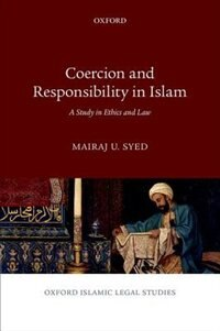 Book Coercion and Responsibility in Islam: A Study in Ethics and Law by Mairaj U. Syed