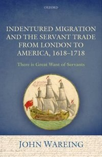 Book Indentured Migration and the Servant Trade from London to America, 1618-1718: There is Great Want… by John Wareing