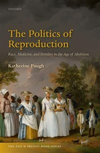 Book The Politics of Reproduction: Race, Medicine, and Fertility in the Age of Abolition by Katherine Paugh