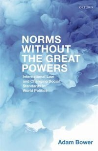 Book Norms Without the Great Powers: International Law and Changing Social Standards in World Politics by Adam Bower
