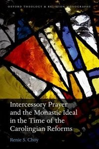 Book Intercessory Prayer and the Monastic Ideal in the Time of the Carolingian Reforms by Renie S. Choy