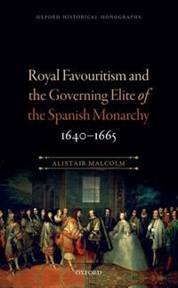 Book Royal Favouritism and the Governing Elite of the Spanish Monarchy, 1640-1665 by Alistair Malcolm