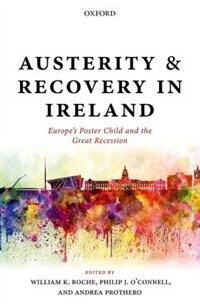 Book Austerity and Recovery in Ireland: Europes Poster Child and the Great Recession by William K. Roche