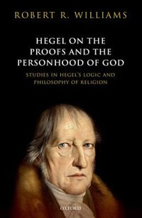 Book Hegel on the Proofs and Personhood of God: Studies in Hegels Logic and Philosophy of Religion by Robert R. Williams