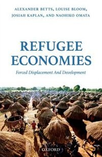 Book Refugee Economies: Forced Displacement and Development by Alexander Betts