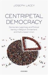 Centripetal Democracy: Democratic Legitimacy and Political Identity in Belgium, Switzerland, and…