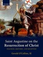 Saint Augustine on the Resurrection of Christ: Teaching, Rhetoric, and Reception