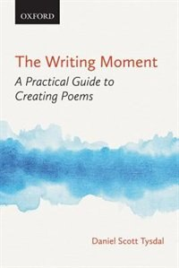 Book The Writing Moment: A Practical Guide to Creating Poems by Daniel Scott Tysdal