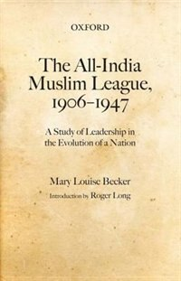 Book The All-India Muslim League, 1906-1947: A Study of Leadership in the Evolution of a Nation by Mary Louise Becker