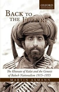 Book Back to the Future: The Khanate of Kalat and the Genesis of Baloch Nationalism 1915-1955 by Martin Axmann