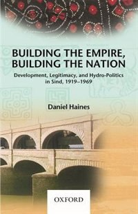 Book Building the Empire, Building the Nation: Development, Legitimacy, and Hydro-Politics in Sind, 1919… by Timothy Daniel Haines
