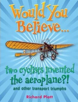 Book Would You Believe... Two Cyclists Invented the Aeroplane?!: and other transport triumphs. by Richard Platt