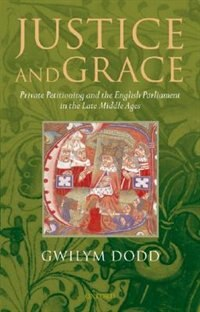 Book Justice And Grace: Private Petitioning and the English Parliament in the Late Middle Ages by Gwilym Dodd