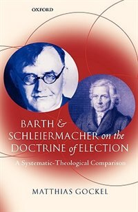 Book Barth and Schleiermacher on the Doctrine of Election: A Systematic-Theological Comparison by Matthias Gockel