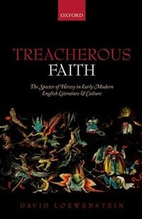 Book Treacherous Faith: The Specter of Heresy in Early Modern English Literature and Culture by David Loewenstein
