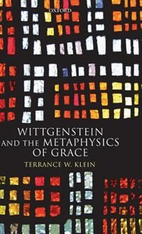 Book Wittgenstein and the Metaphysics of Grace by Terrance W. Klein