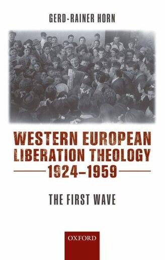 Western European Liberation Theology, 1924-1959 by Gerd-Rainer Horn