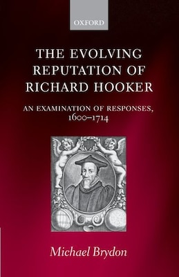 Book The Evolving Reputation of Richard Hooker: An Examination of Responses, 1600-1714 by Michael Brydon