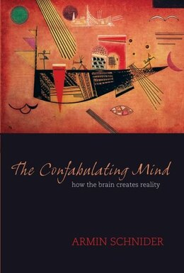 Book The Confabulating Mind: How The Brain Creates Reality by Armin Schnider