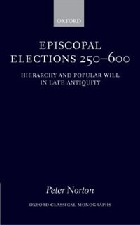 Book Episcopal Elections 250-600: Hierarchy and Popular Will in Late Antiquity by Peter Norton