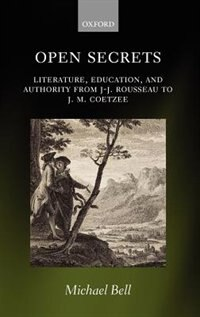 Book Open Secrets: Literature, Education, and Authority from J-J. Rousseau to J. M. Coetzee by Michael Bell