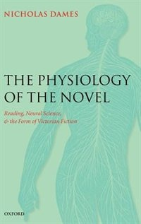 Book The Physiology of the Novel: Reading, Neural Science, and the Form of Victorian Fiction by Nicholas Dames