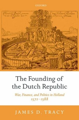 Book The Founding of the Dutch Republic: War, Finance, and Politics in Holland, 1572-1588 by James Tracy