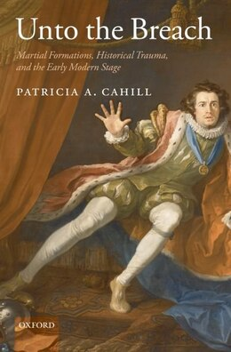 Book Unto the Breach: Martial Formations, Historical Trauma, and the Early Modern Stage by Patricia A. Cahill