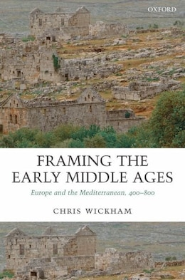 Book Framing the Early Middle Ages: Europe and the Mediterranean, 400-800 by Chris Wickham
