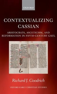 Book Contextualizing Cassian: Aristocrats, Asceticism, and Reformation in Fifth-Century Gaul by Richard J. Goodrich