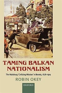 Book Taming Balkan Nationalism: The Habsburg Civilizing Mission in Bosnia 1878-1914 by Robin Okey