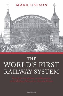Book The Worlds First Railway System: Enterprise, Competition, and Regulation on the Railway Network in… by Mark Casson