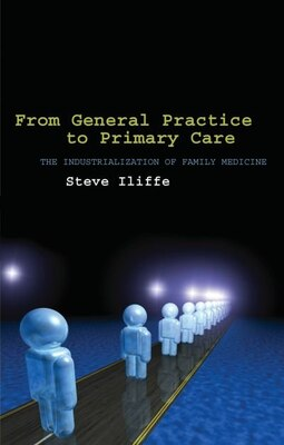 Book From General Practice to Primary Care: The industrialization of family medicine by Steve Iliffe