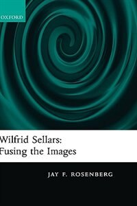 Book Wilfrid Sellars: Fusing the Images by Jay F. Rosenberg