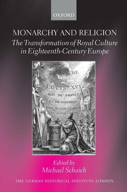 Book Monarchy and Religion: The Transformation of Royal Culture in Eighteenth-Century Europe by Michael Schaich