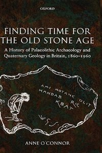 Book Finding Time for the Old Stone Age: A History of Palaeolithic Archaeology and Quaternary Geology in… by Anne OConnor