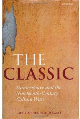 Book The Classic: Sainte-Beuve and the Nineteenth-Century Culture Wars by Christopher Prendergast
