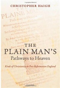 The Plain Mans Pathways to Heaven: Kinds of Christianity in Post-Reformation England, 1570-1640