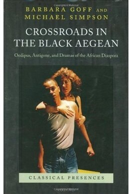 Book Crossroads in the Black Aegean: Oedipus, Antigone, and Dramas of the African Diaspora by Barbara Goff