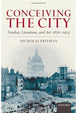 Book Conceiving The City: London, Literature, and Art 1870-1914 by Nicholas Freeman
