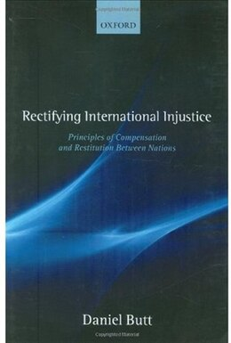 Book Rectifying International Injustice: Principles of Compensation and Restitution Between Nations by Daniel Butt