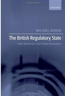 Book The British Regulatory State: High Modernism and Hyper-Innovation by Michael Moran
